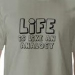 "T-shirt reading ""life is like an analogy"""